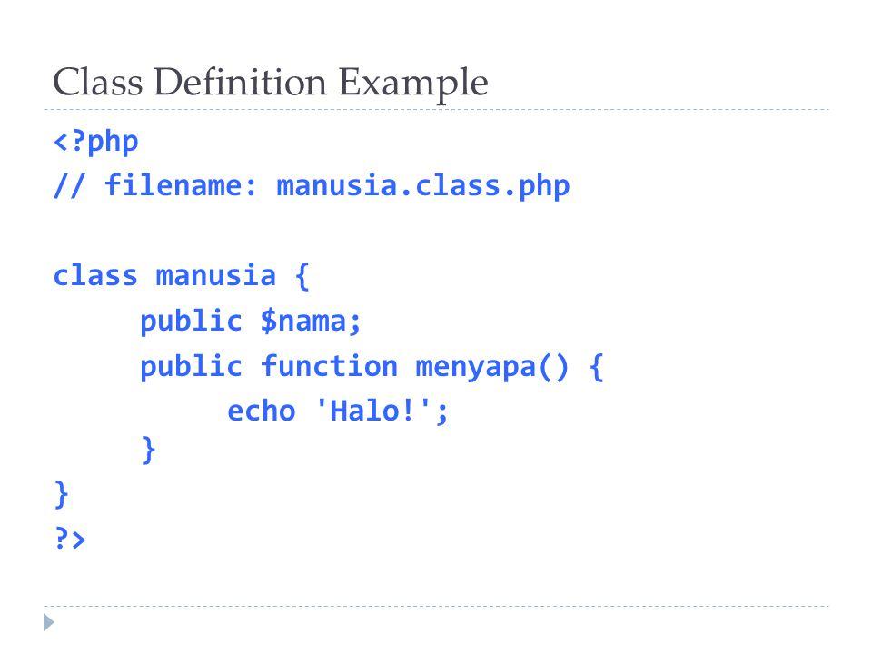 Class Definition Example <?php // filename: manusia.class.php class manusia { public $nama; public function menyapa() { echo 'Halo!'; } } ?>