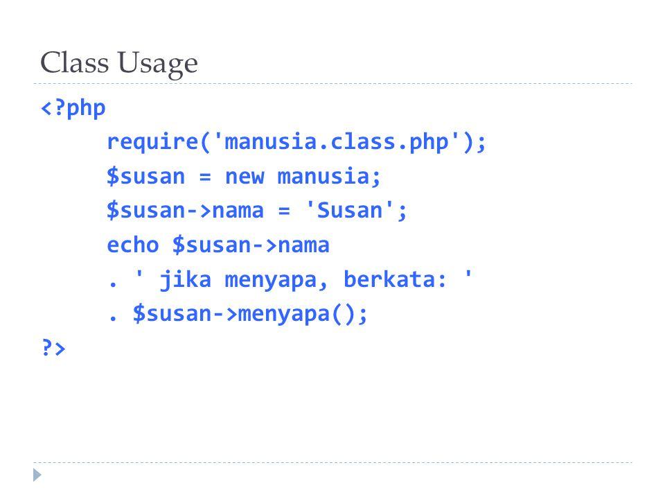 Class Usage <?php require('manusia.class.php'); $susan = new manusia; $susan->nama = 'Susan'; echo $susan->nama. ' jika menyapa, berkata: '. $susan->m