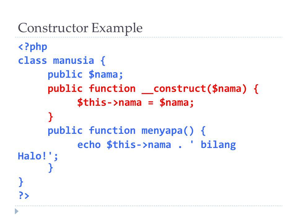 Constructor Example <?php class manusia { public $nama; public function __construct($nama) { $this->nama = $nama; } public function menyapa() { echo $