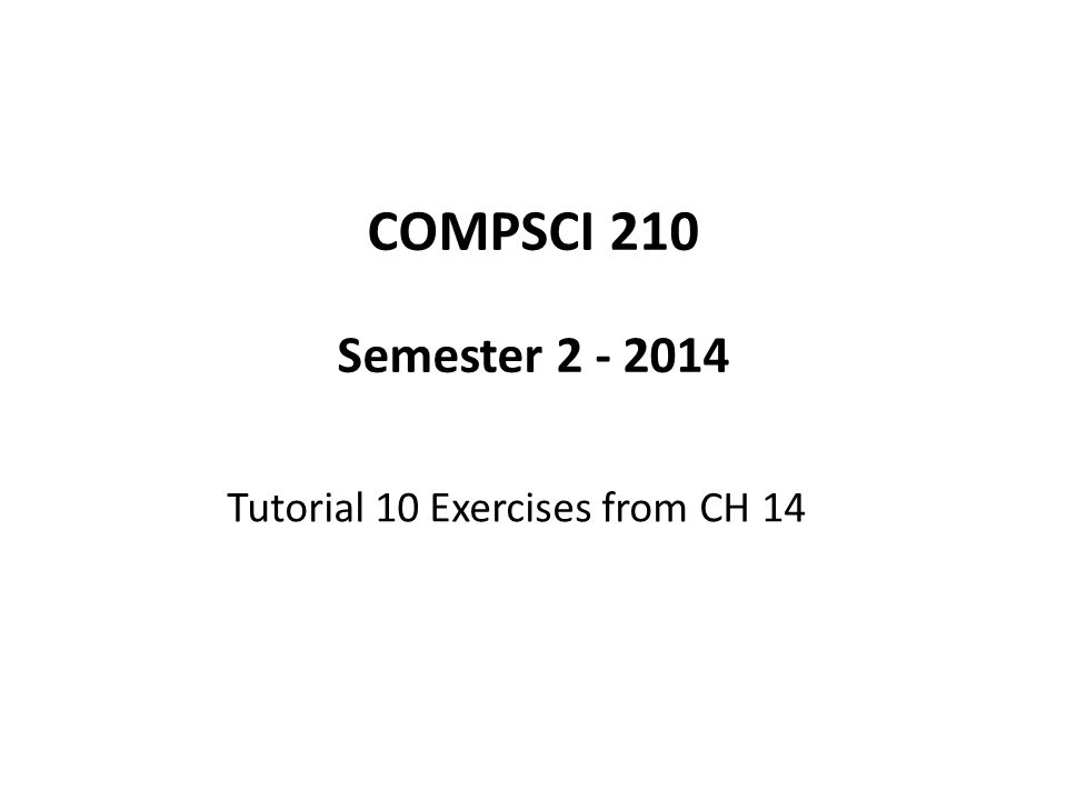 COMPSCI 210 Semester 2 - 2014 Tutorial 10 Exercises from CH 14