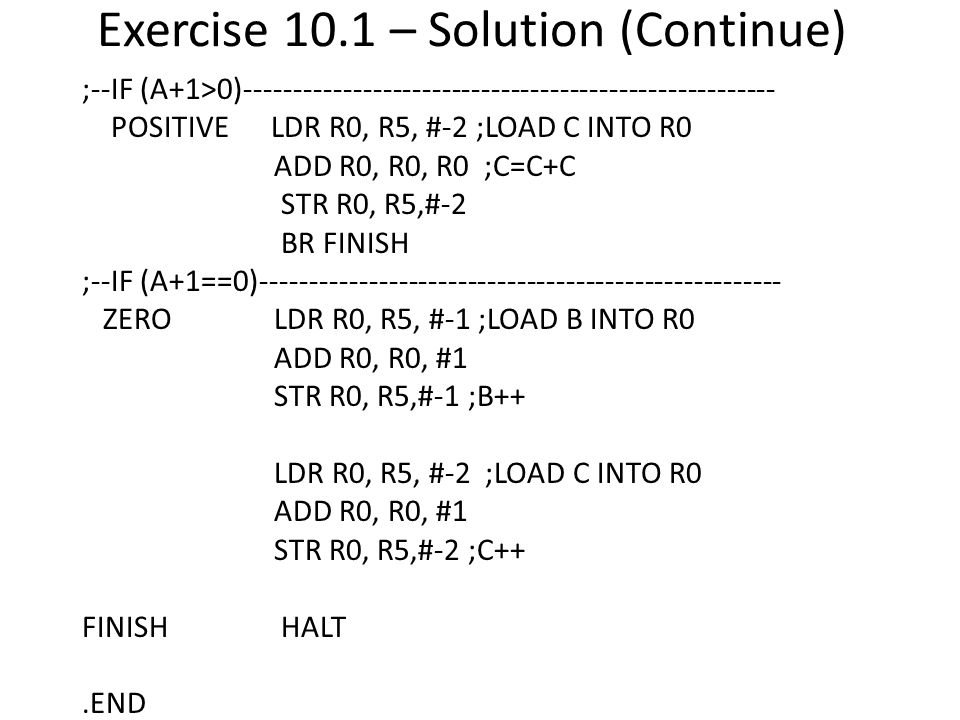 Exercise 10.1 – Solution (Continue) ;--IF (A+1>0)------------------------------------------------------ POSITIVE LDR R0, R5, #-2 ;LOAD C INTO R0 ADD R