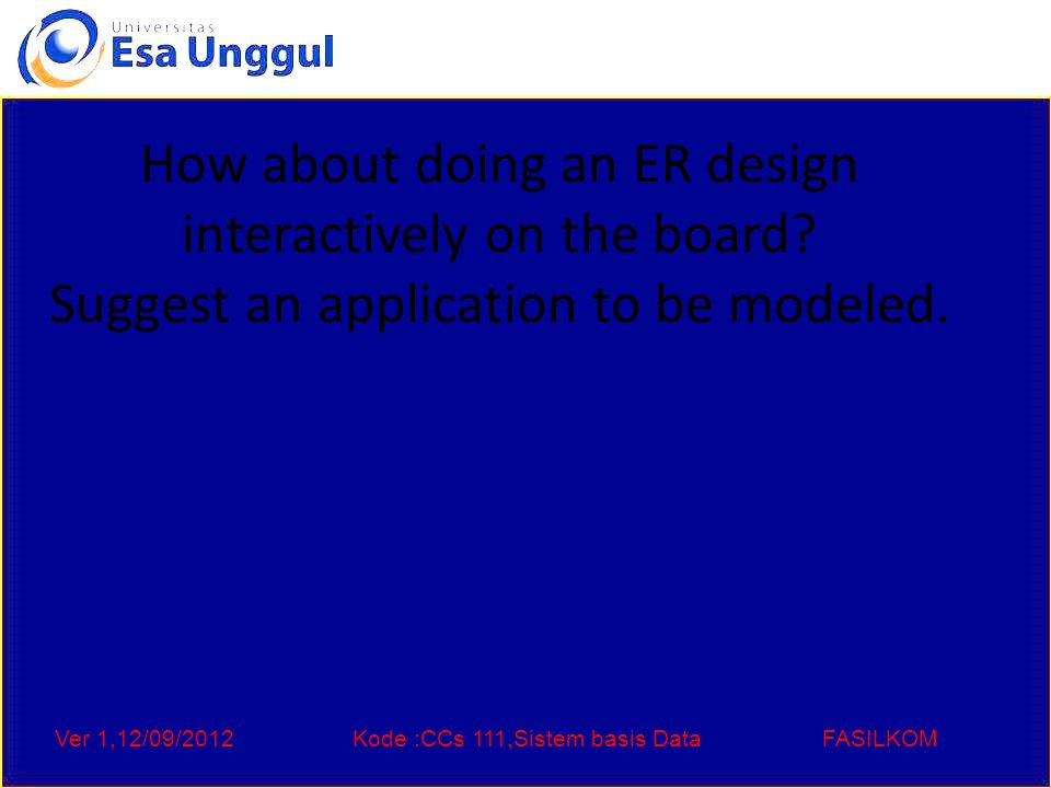 Ver 1,12/09/2012Kode :CCs 111,Sistem basis DataFASILKOM How about doing an ER design interactively on the board.