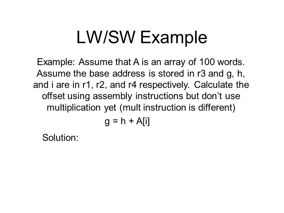LW/SW Example Example: Assume that A is an array of 100 words. Assume the base address is stored in r3 and g, h, and i are in r1, r2, and r4 respectiv