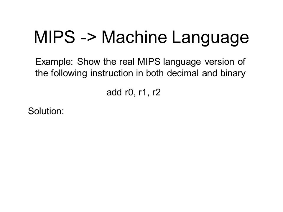 MIPS -> Machine Language Example: Show the real MIPS language version of the following instruction in both decimal and binary add r0, r1, r2 Solution: