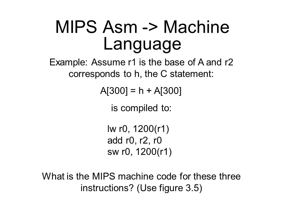 MIPS Asm -> Machine Language Example: Assume r1 is the base of A and r2 corresponds to h, the C statement: is compiled to: What is the MIPS machine co