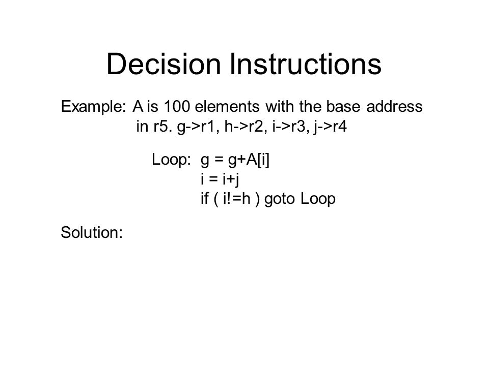 Decision Instructions Example: A is 100 elements with the base address in r5. g->r1, h->r2, i->r3, j->r4 Loop:g = g+A[i] i = i+j if ( i!=h ) goto Loop