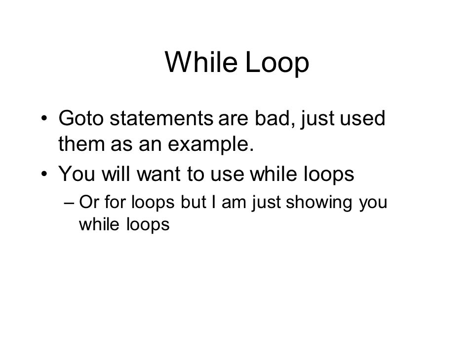 While Loop Goto statements are bad, just used them as an example. You will want to use while loops –Or for loops but I am just showing you while loops
