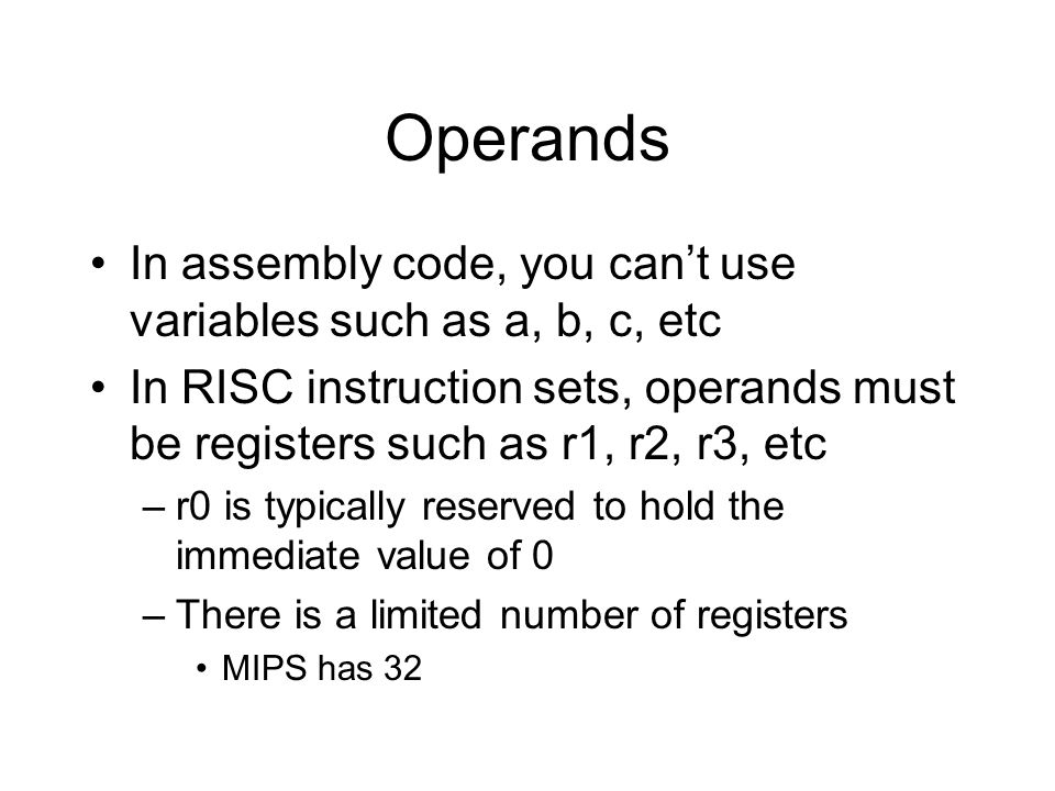 Operands In assembly code, you can't use variables such as a, b, c, etc In RISC instruction sets, operands must be registers such as r1, r2, r3, etc –