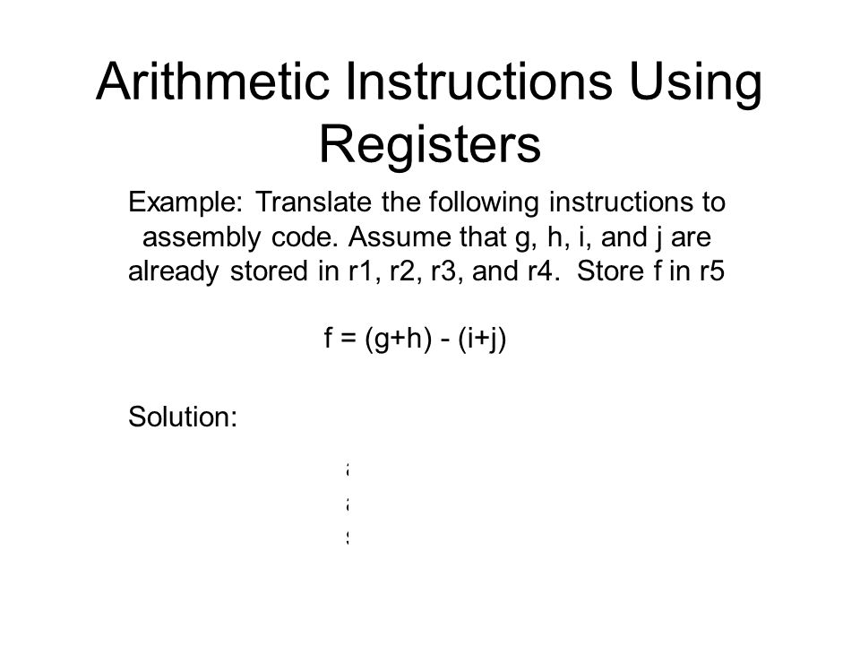 Arithmetic Instructions Using Registers Example: Translate the following instructions to assembly code. Assume that g, h, i, and j are already stored
