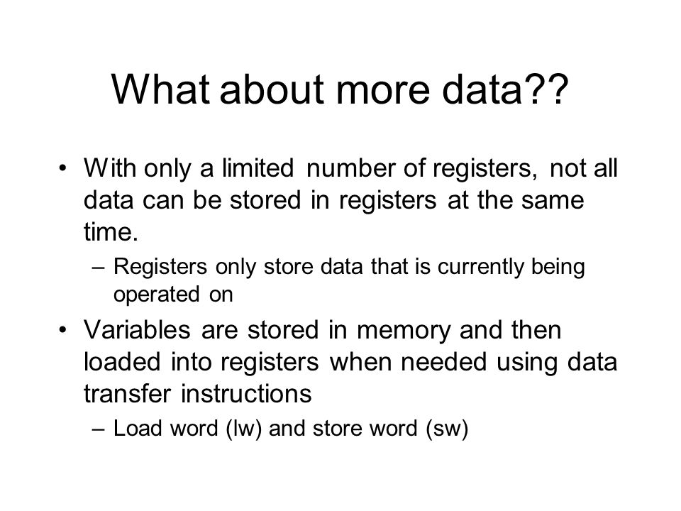 What about more data?? With only a limited number of registers, not all data can be stored in registers at the same time. –Registers only store data t