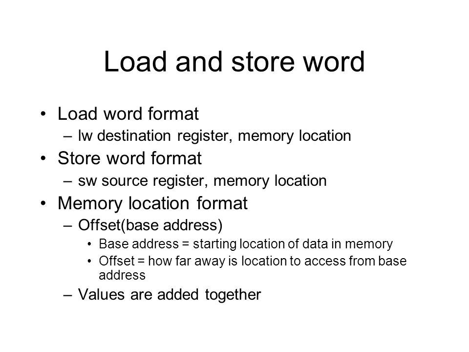 Load and store word Load word format –lw destination register, memory location Store word format –sw source register, memory location Memory location