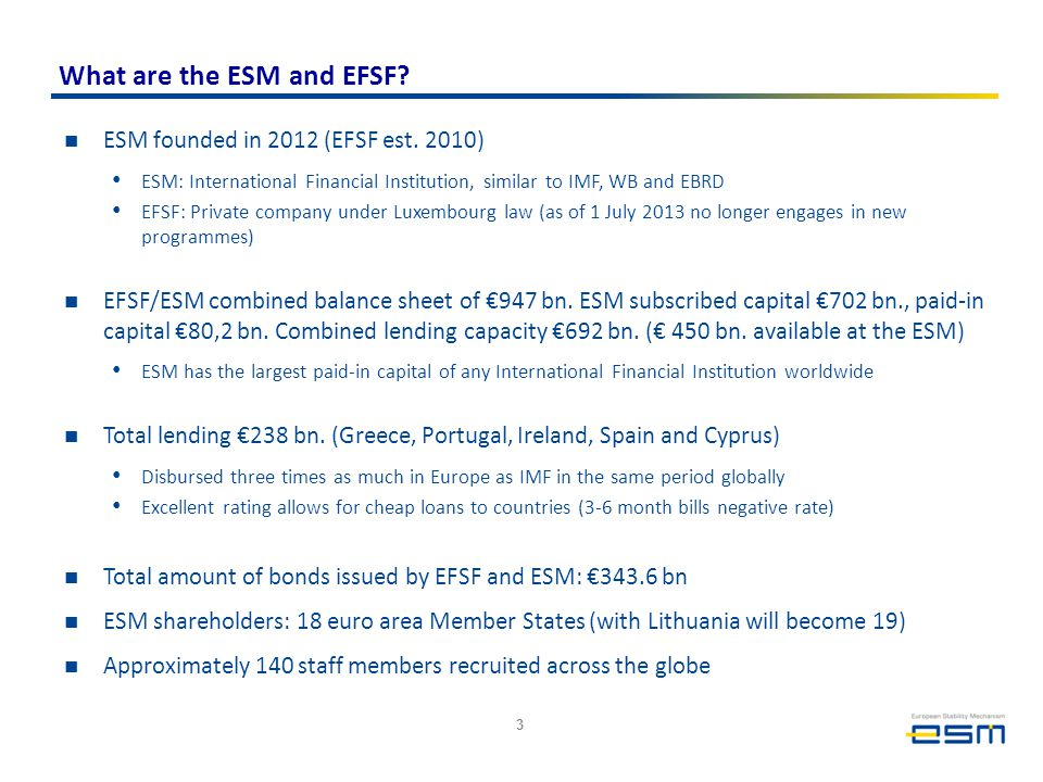 What are the ESM and EFSF? ESM founded in 2012 (EFSF est. 2010) ESM: International Financial Institution, similar to IMF, WB and EBRD EFSF: Private co