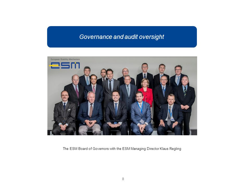Governance and audit oversight The ESM Board of Governors with the ESM Managing Director Klaus Regling 8