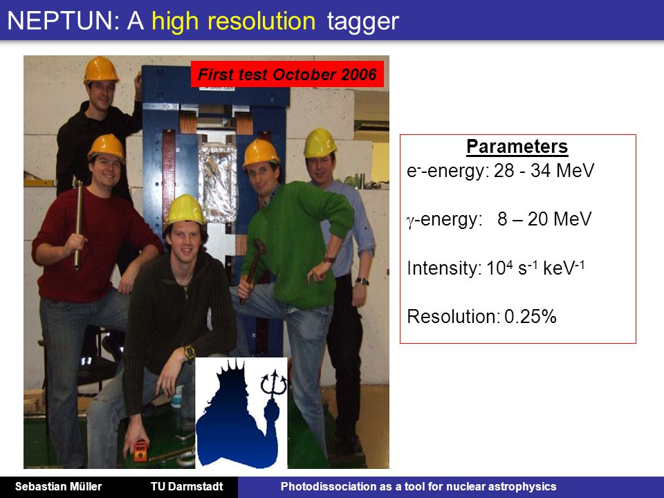 Sebastian Müller TU DarmstadtPhotodissociation as a tool for nuclear astrophysics NEPTUN: A high resolution tagger Parameters e - -energy: 28 - 34 MeV  -energy: 8 – 20 MeV Intensity: 10 4 s -1 keV -1 Resolution: 0.25% First test October 2006