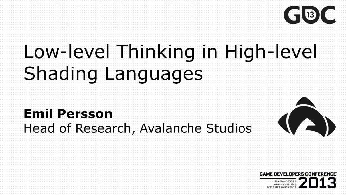 Low-level Thinking in High-level Shading Languages Emil Persson Head of Research, Avalanche Studios