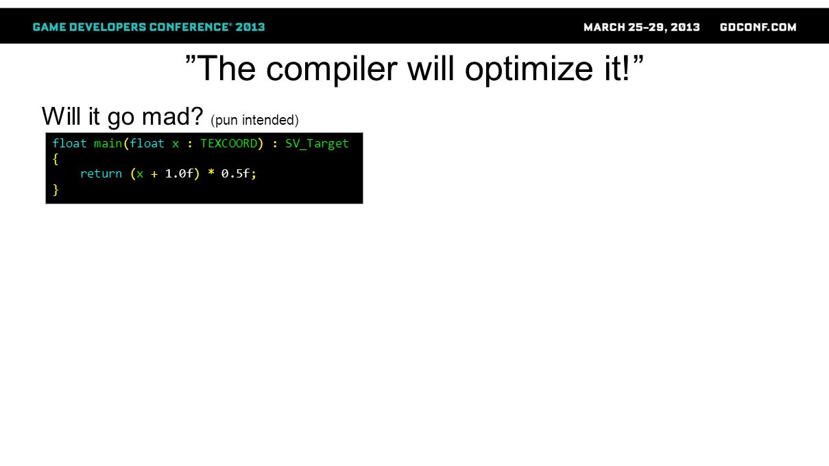 """""""The compiler will optimize it!"""" Will it go mad? (pun intended) float main(float x : TEXCOORD) : SV_Target { return (x + 1.0f) * 0.5f; }"""