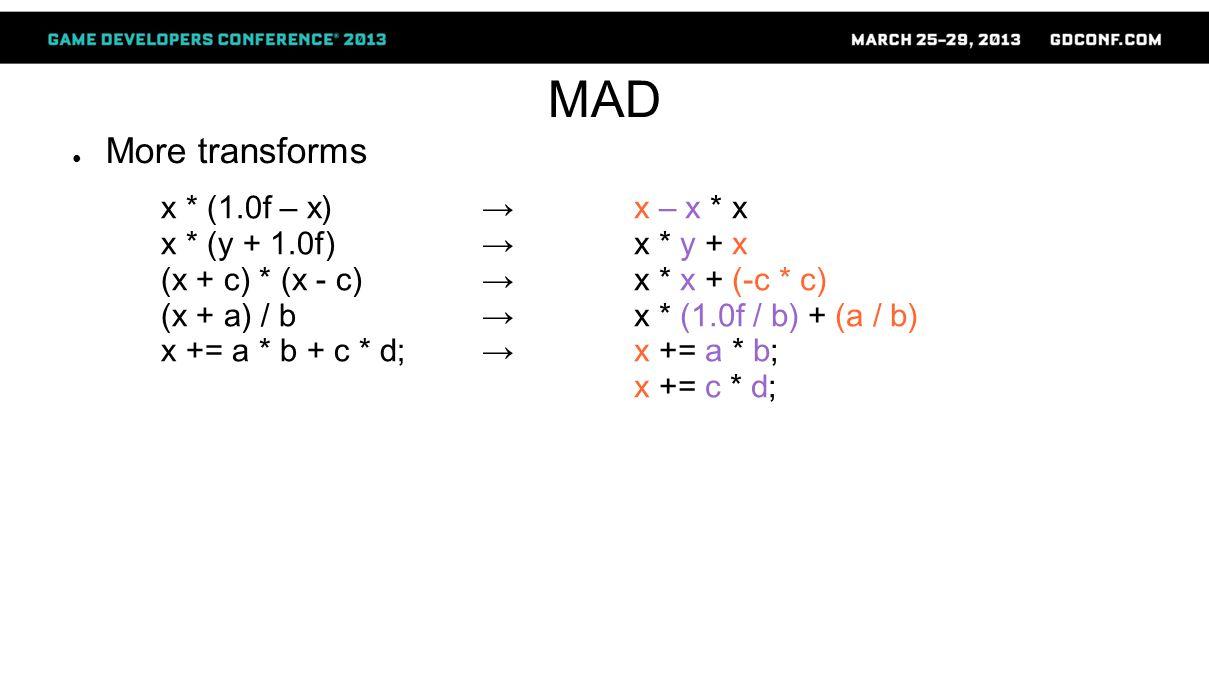 MAD ● More transforms x * (1.0f – x) x * (y + 1.0f) (x + c) * (x - c) (x + a) / b x += a * b + c * d; → x – x * x → x * y + x → x * x + (-c * c) → x * (1.0f / b) + (a / b) → x += a * b; x += c * d;