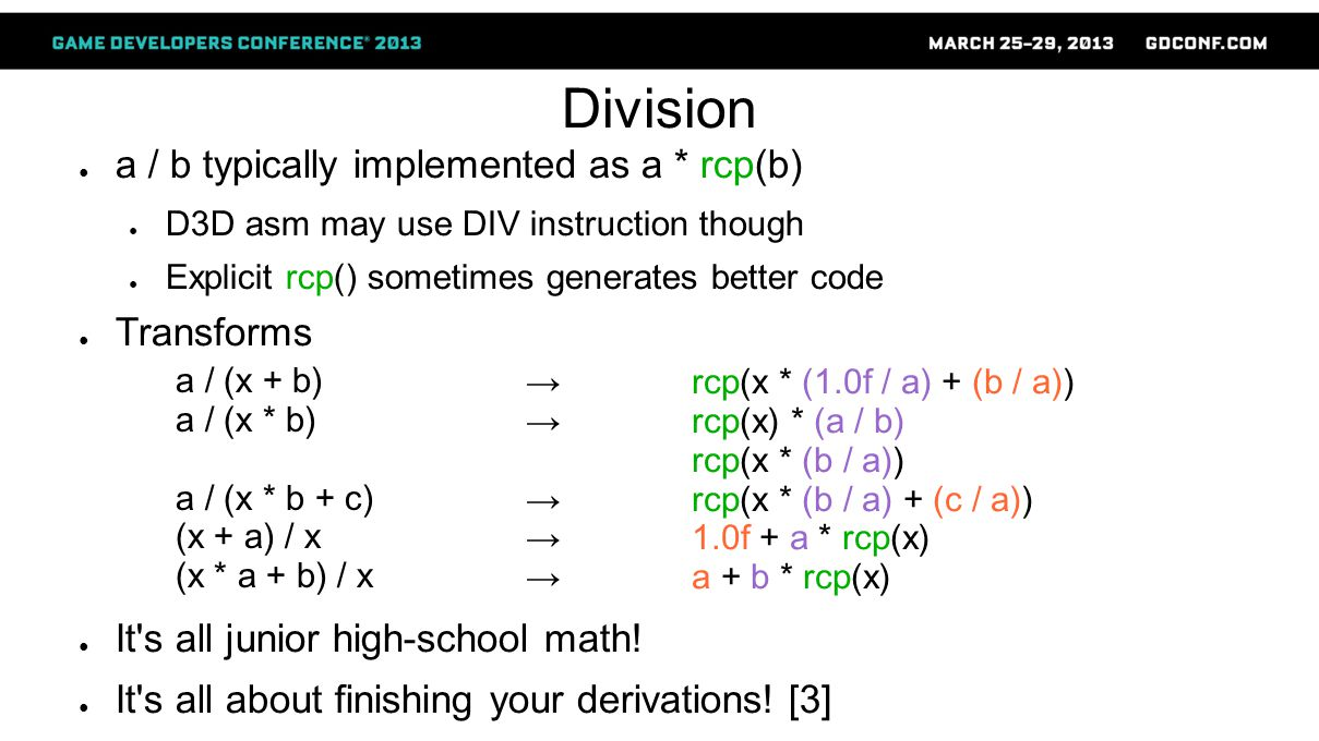 Division ● a / b typically implemented as a * rcp(b) ● D3D asm may use DIV instruction though ● Explicit rcp() sometimes generates better code ● Transforms ● It s all junior high-school math.