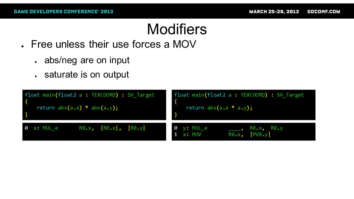 Modifiers ● Free unless their use forces a MOV ● abs/neg are on input ● saturate is on output float main(float2 a : TEXCOORD) : SV_Target { return abs