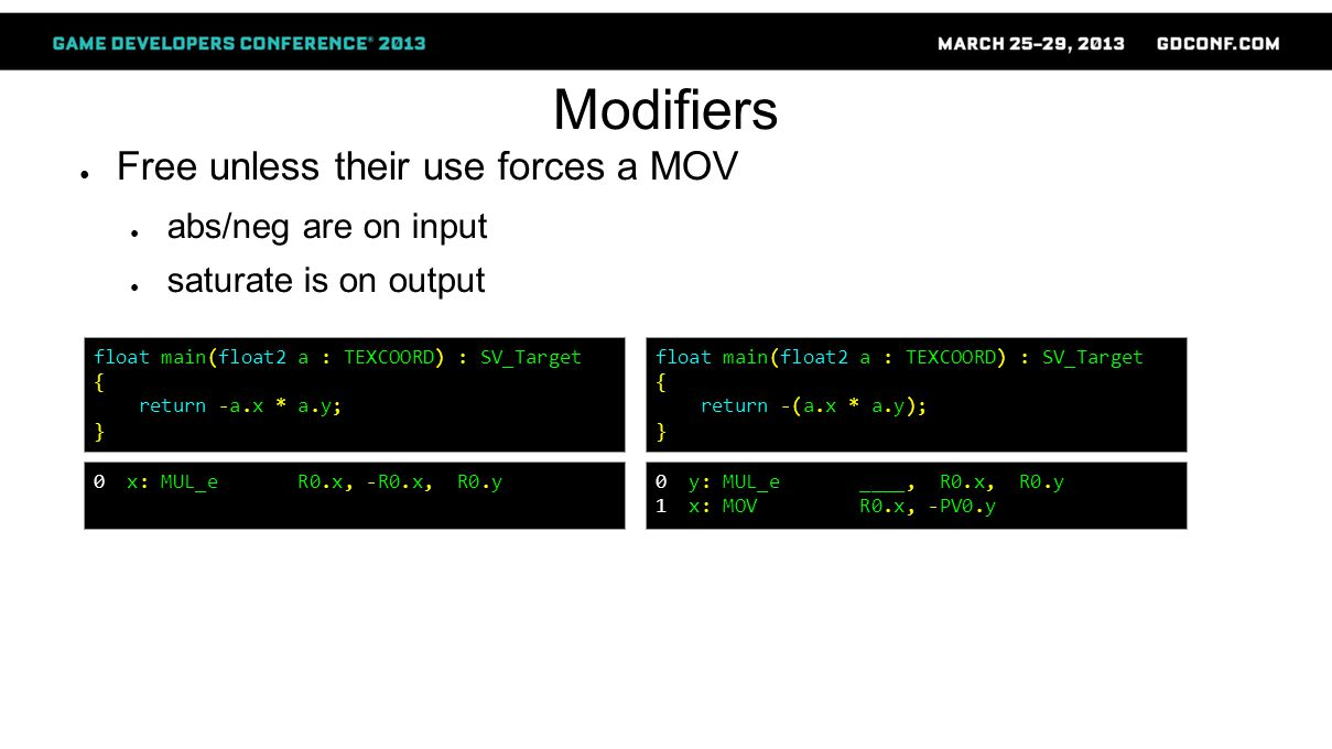 Modifiers ● Free unless their use forces a MOV ● abs/neg are on input ● saturate is on output float main(float2 a : TEXCOORD) : SV_Target { return -(a.x * a.y); } 0 y: MUL_e ____, R0.x, R0.y 1 x: MOV R0.x, -PV0.y float main(float2 a : TEXCOORD) : SV_Target { return -a.x * a.y; } 0 x: MUL_e R0.x, -R0.x, R0.y
