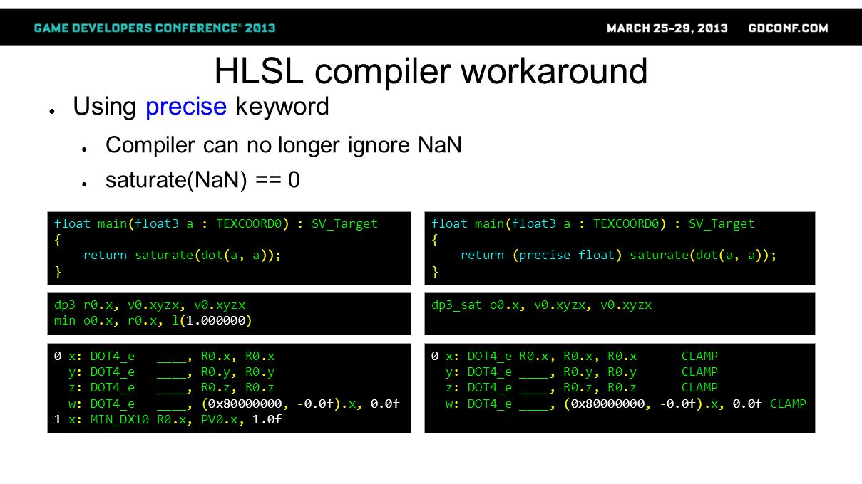 HLSL compiler workaround ● Using precise keyword ● Compiler can no longer ignore NaN ● saturate(NaN) == 0 float main(float3 a : TEXCOORD0) : SV_Target { return saturate(dot(a, a)); } dp3 r0.x, v0.xyzx, v0.xyzx min o0.x, r0.x, l(1.000000) float main(float3 a : TEXCOORD0) : SV_Target { return (precise float) saturate(dot(a, a)); } dp3_sat o0.x, v0.xyzx, v0.xyzx 0 x: DOT4_e ____, R0.x, R0.x y: DOT4_e ____, R0.y, R0.y z: DOT4_e ____, R0.z, R0.z w: DOT4_e ____, (0x80000000, -0.0f).x, 0.0f 1 x: MIN_DX10 R0.x, PV0.x, 1.0f 0 x: DOT4_e R0.x, R0.x, R0.x CLAMP y: DOT4_e ____, R0.y, R0.y CLAMP z: DOT4_e ____, R0.z, R0.z CLAMP w: DOT4_e ____, (0x80000000, -0.0f).x, 0.0f CLAMP