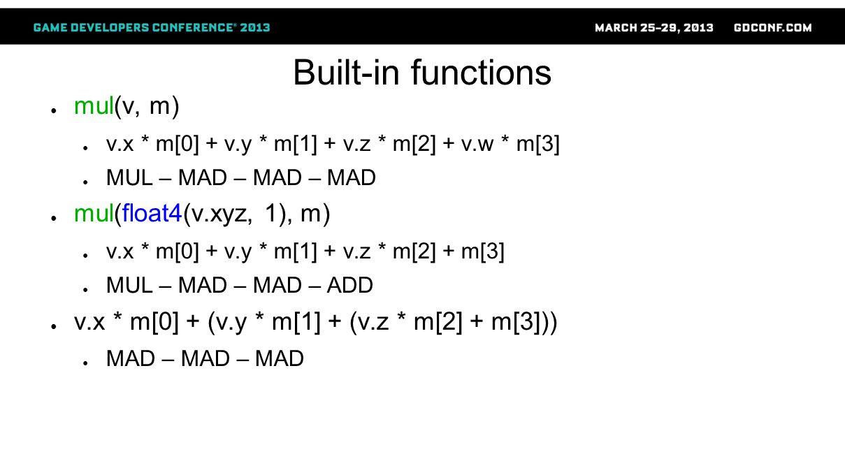 Built-in functions ● mul(v, m) ● v.x * m[0] + v.y * m[1] + v.z * m[2] + v.w * m[3] ● MUL – MAD – MAD – MAD ● mul(float4(v.xyz, 1), m) ● v.x * m[0] + v.y * m[1] + v.z * m[2] + m[3] ● MUL – MAD – MAD – ADD ● v.x * m[0] + (v.y * m[1] + (v.z * m[2] + m[3])) ● MAD – MAD – MAD