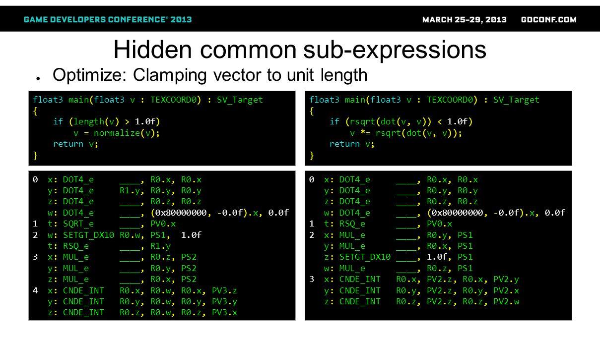 Hidden common sub-expressions ● Optimize: Clamping vector to unit length 0 x: DOT4_e ____, R0.x, R0.x y: DOT4_e R1.y, R0.y, R0.y z: DOT4_e ____, R0.z, R0.z w: DOT4_e ____, (0x80000000, -0.0f).x, 0.0f 1 t: SQRT_e ____, PV0.x 2 w: SETGT_DX10 R0.w, PS1, 1.0f t: RSQ_e ____, R1.y 3 x: MUL_e ____, R0.z, PS2 y: MUL_e ____, R0.y, PS2 z: MUL_e ____, R0.x, PS2 4 x: CNDE_INT R0.x, R0.w, R0.x, PV3.z y: CNDE_INT R0.y, R0.w, R0.y, PV3.y z: CNDE_INT R0.z, R0.w, R0.z, PV3.x float3 main(float3 v : TEXCOORD0) : SV_Target { if (length(v) > 1.0f) v = normalize(v); return v; } 0 x: DOT4_e ____, R0.x, R0.x y: DOT4_e ____, R0.y, R0.y z: DOT4_e ____, R0.z, R0.z w: DOT4_e ____, (0x80000000, -0.0f).x, 0.0f 1 t: RSQ_e ____, PV0.x 2 x: MUL_e ____, R0.y, PS1 y: MUL_e ____, R0.x, PS1 z: SETGT_DX10 ____, 1.0f, PS1 w: MUL_e ____, R0.z, PS1 3 x: CNDE_INT R0.x, PV2.z, R0.x, PV2.y y: CNDE_INT R0.y, PV2.z, R0.y, PV2.x z: CNDE_INT R0.z, PV2.z, R0.z, PV2.w float3 main(float3 v : TEXCOORD0) : SV_Target { if (rsqrt(dot(v, v)) < 1.0f) v *= rsqrt(dot(v, v)); return v; }