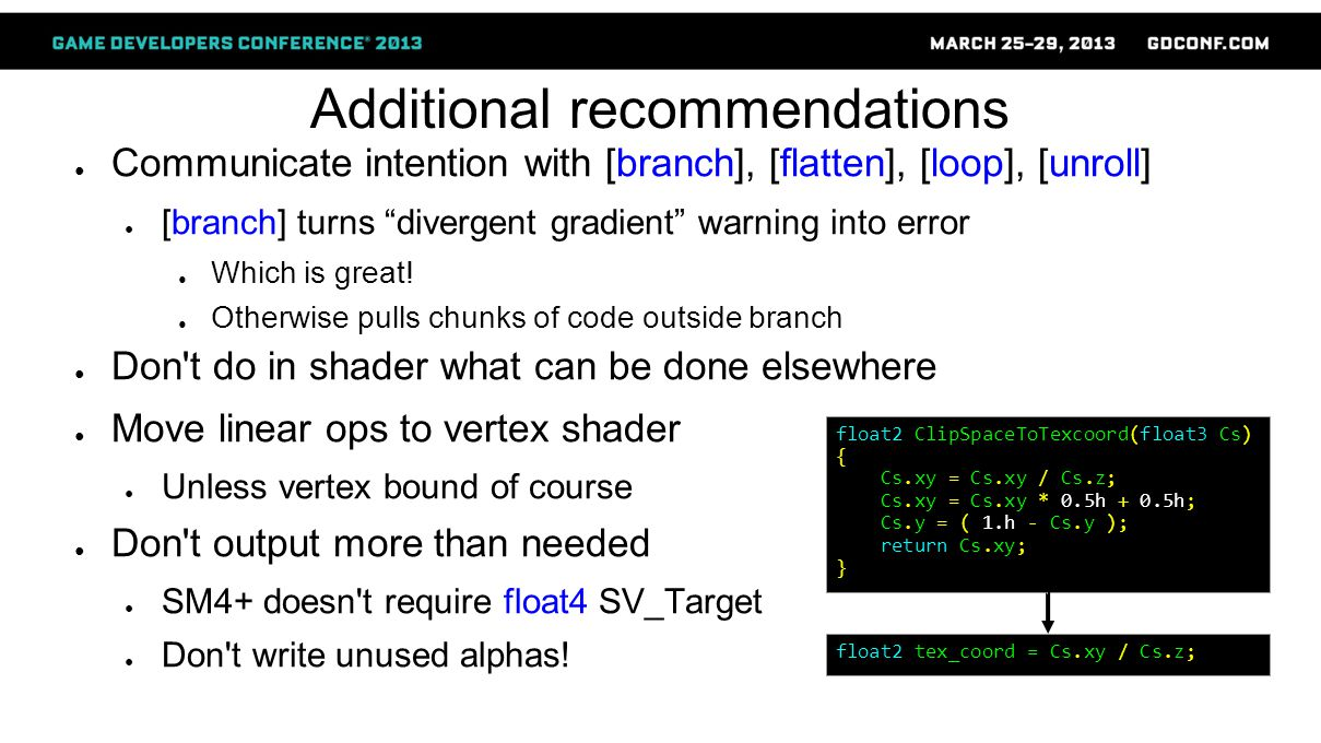 Additional recommendations ● Communicate intention with [branch], [flatten], [loop], [unroll] ● [branch] turns divergent gradient warning into error ● Which is great.