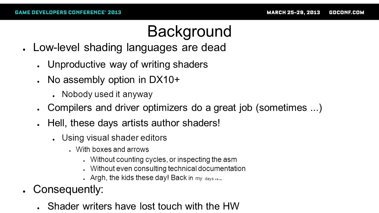 Background ● Low-level shading languages are dead ● Unproductive way of writing shaders ● No assembly option in DX10+ ● Nobody used it anyway ● Compil