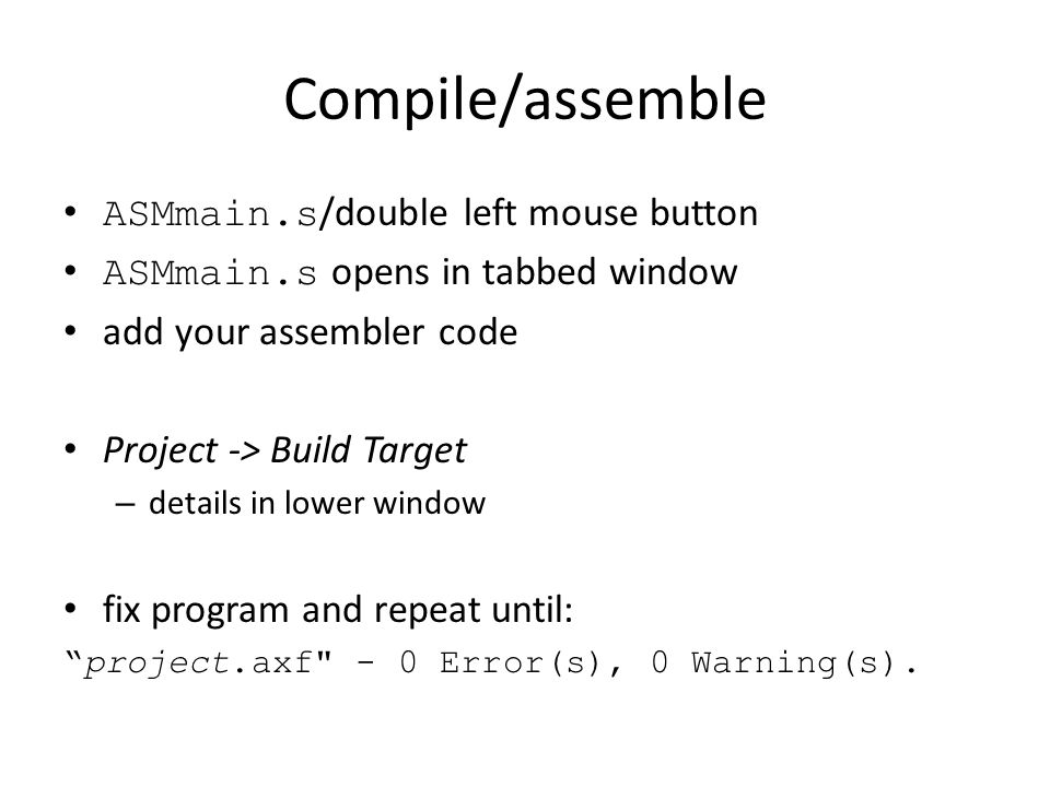 Compile/assemble ASMmain.s /double left mouse button ASMmain.s opens in tabbed window add your assembler code Project -> Build Target – details in low