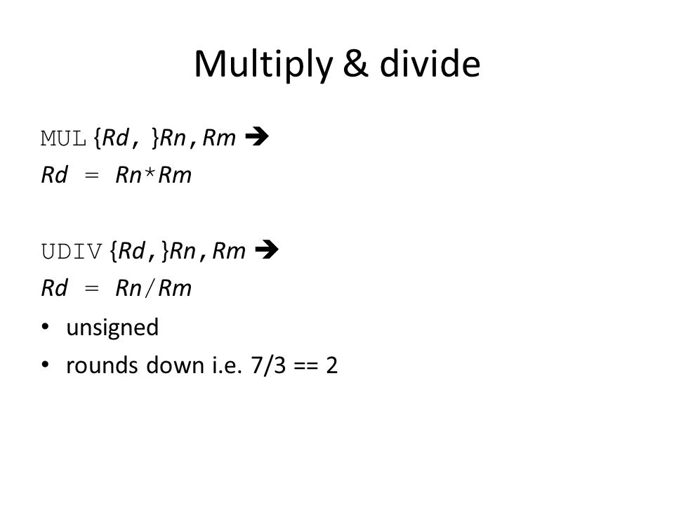 Multiply & divide MUL {Rd, }Rn, Rm  Rd = Rn * Rm UDIV {Rd, }Rn, Rm  Rd = Rn / Rm unsigned rounds down i.e. 7/3 == 2