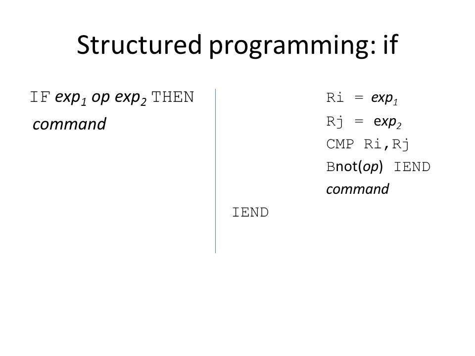 Structured programming: if IF exp 1 op exp 2 THEN command Ri = exp 1 Rj = exp 2 CMP Ri,Rj B not(op) IEND command IEND