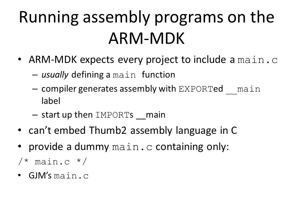 Running assembly programs on the ARM-MDK provide own assembly language file with __main : AREA ASMmain, CODE ; Main __main PROC EXPORT __main ENDL B ENDL ENDP END AREA – introduces block of code or data – name + attributes __main – labelled procedure start EXPORT __main – make __main visible externally