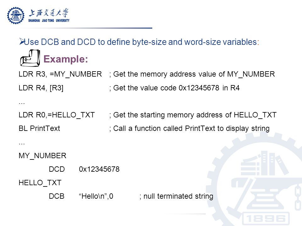  Use DCB and DCD to define byte-size and word-size variables: Example: LDR R3, =MY_NUMBER ; Get the memory address value of MY_NUMBER LDR R4, [R3] ;