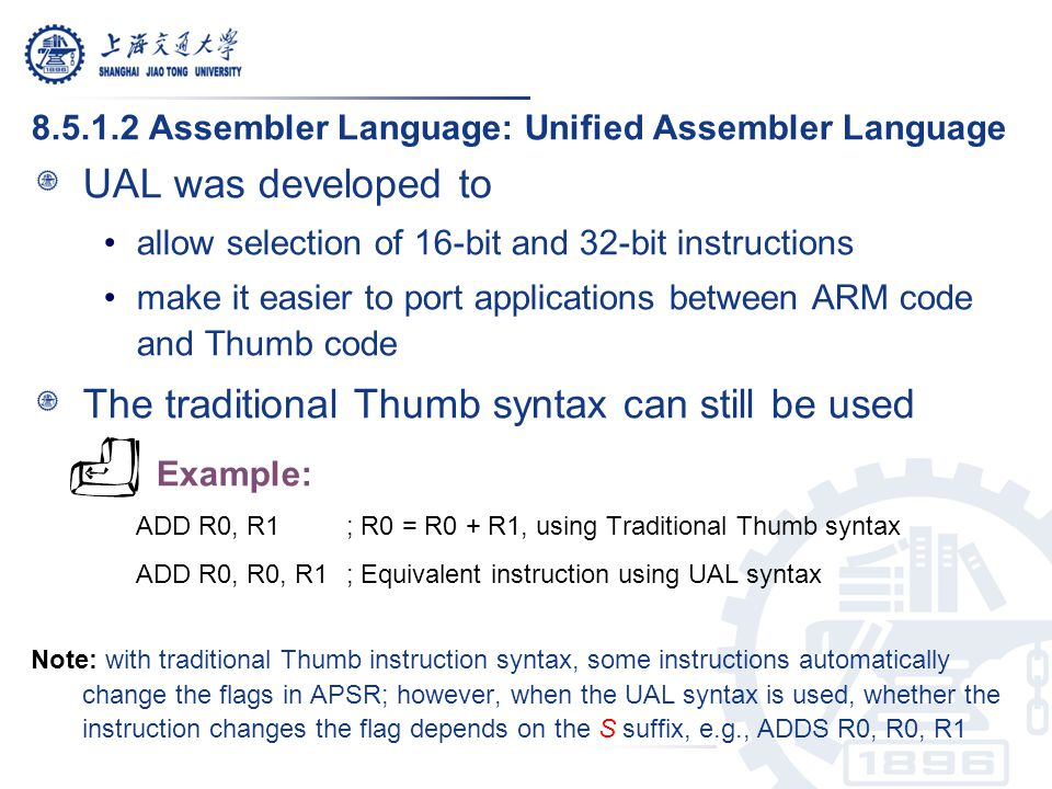 8.5.1.2 Assembler Language: Unified Assembler Language UAL was developed to allow selection of 16-bit and 32-bit instructions make it easier to port a