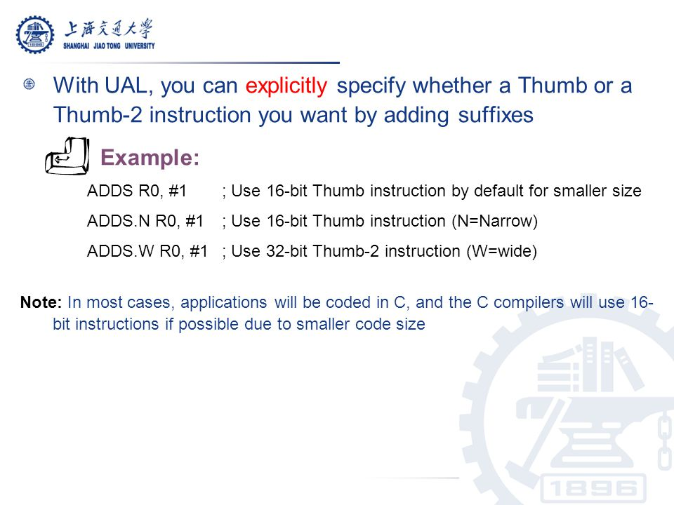 With UAL, you can explicitly specify whether a Thumb or a Thumb-2 instruction you want by adding suffixes Example: ADDS R0, #1 ; Use 16-bit Thumb inst