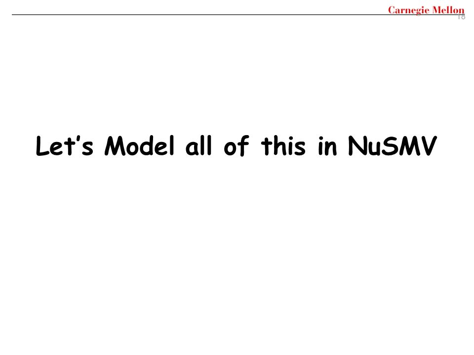 18 Let's Model all of this in NuSMV