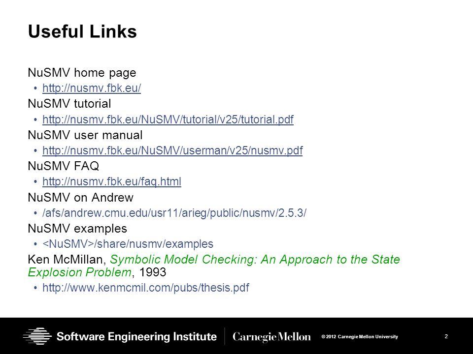 3 © 2012 Carnegie Mellon University MODULE main VAR send : {s0,s1,s2}; recv : {r0,r1,r2}; ack : boolean; req : boolean; ASSIGN init(ack):=FALSE; init(req):=FALSE; init(send):= s0; init(recv):= r0; MODULE main VAR send : {s0,s1,s2}; recv : {r0,r1,r2}; ack : boolean; req : boolean; ASSIGN init(ack):=FALSE; init(req):=FALSE; init(send):= s0; init(recv):= r0; next (send) := case send=s0:{s0,s1}; send=s1:s2; send=s2&ack:s0; TRUE:send; esac; next (recv) := case recv=r0&req:r1; recv=r1:r2; recv=r2:r0; TRUE: recv; esac; next (send) := case send=s0:{s0,s1}; send=s1:s2; send=s2&ack:s0; TRUE:send; esac; next (recv) := case recv=r0&req:r1; recv=r1:r2; recv=r2:r0; TRUE: recv; esac; next (ack) := case recv=r2:TRUE; TRUE: ack; esac; next (req) := case send=s1:FALSE; TRUE: req; esac; next (ack) := case recv=r2:TRUE; TRUE: ack; esac; next (req) := case send=s1:FALSE; TRUE: req; esac; SPEC AG (req -> AF ack)