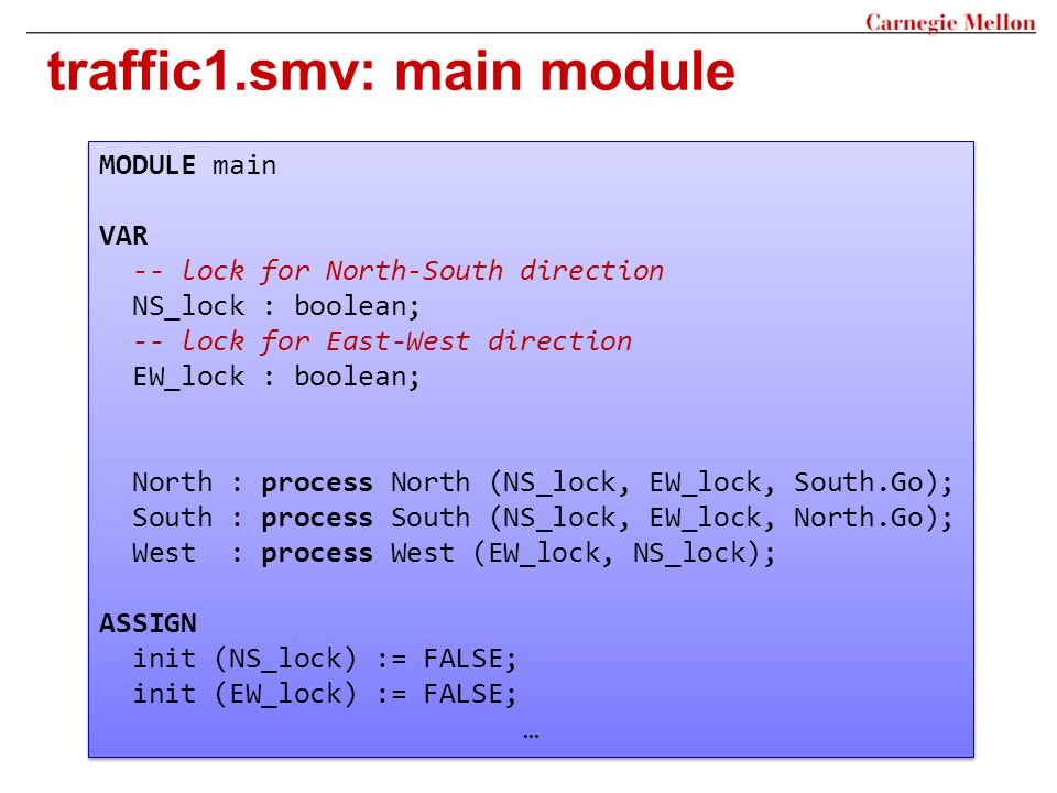 traffic1.smv: main module MODULE main VAR -- lock for North-South direction NS_lock : boolean; -- lock for East-West direction EW_lock : boolean; Nort