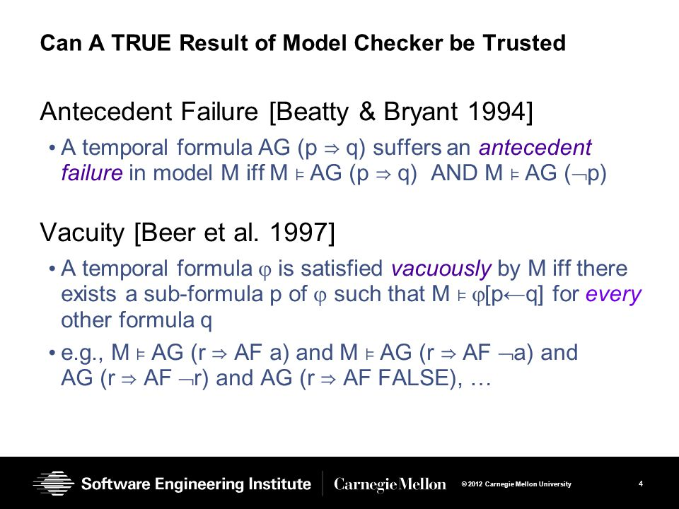 4 © 2012 Carnegie Mellon University Can A TRUE Result of Model Checker be Trusted Antecedent Failure [Beatty & Bryant 1994] A temporal formula AG (p ⇒