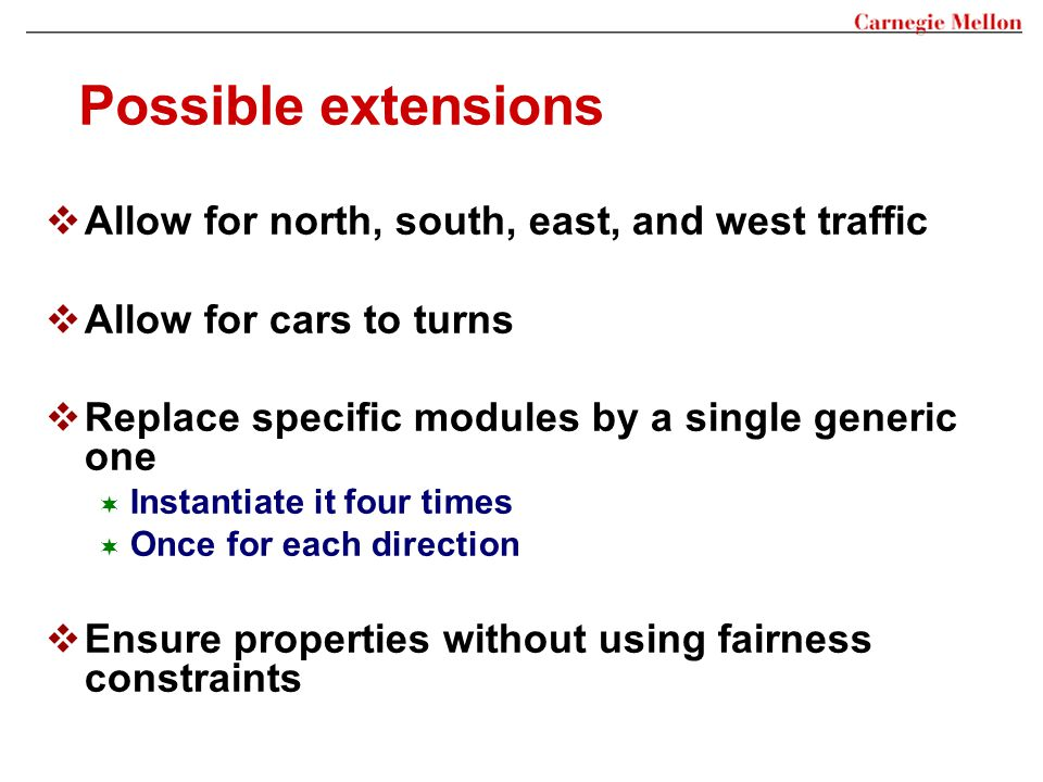 Possible extensions  Allow for north, south, east, and west traffic  Allow for cars to turns  Replace specific modules by a single generic one  In