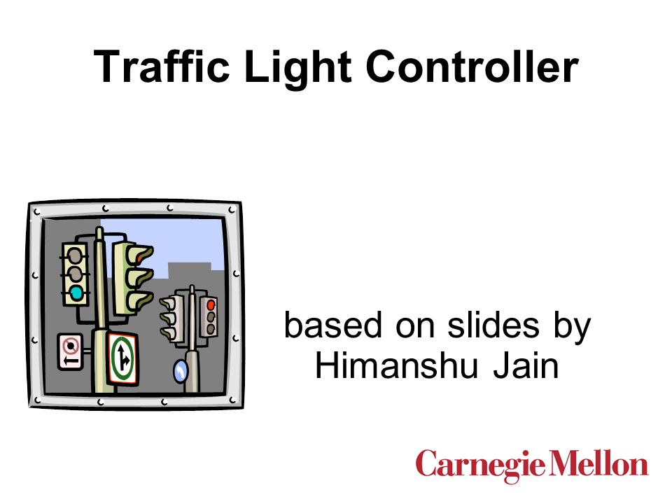 Outline  Modeling Traffic Light Controller in SMV  Properties to Check  Four different SMV models for traffic light controller