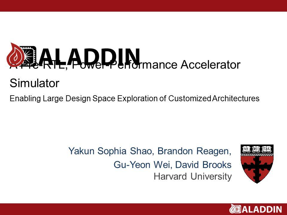 A Pre-RTL, Power-Performance Accelerator Simulator Enabling Large Design Space Exploration of Customized Architectures Yakun Sophia Shao, Brandon Reagen, Gu-Yeon Wei, David Brooks Harvard University