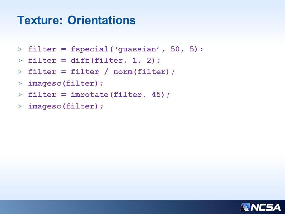Texture: Orientations >filter = fspecial('guassian', 50, 5); >filter = diff(filter, 1, 2); >filter = filter / norm(filter); >imagesc(filter); >filter = imrotate(filter, 45); >imagesc(filter);