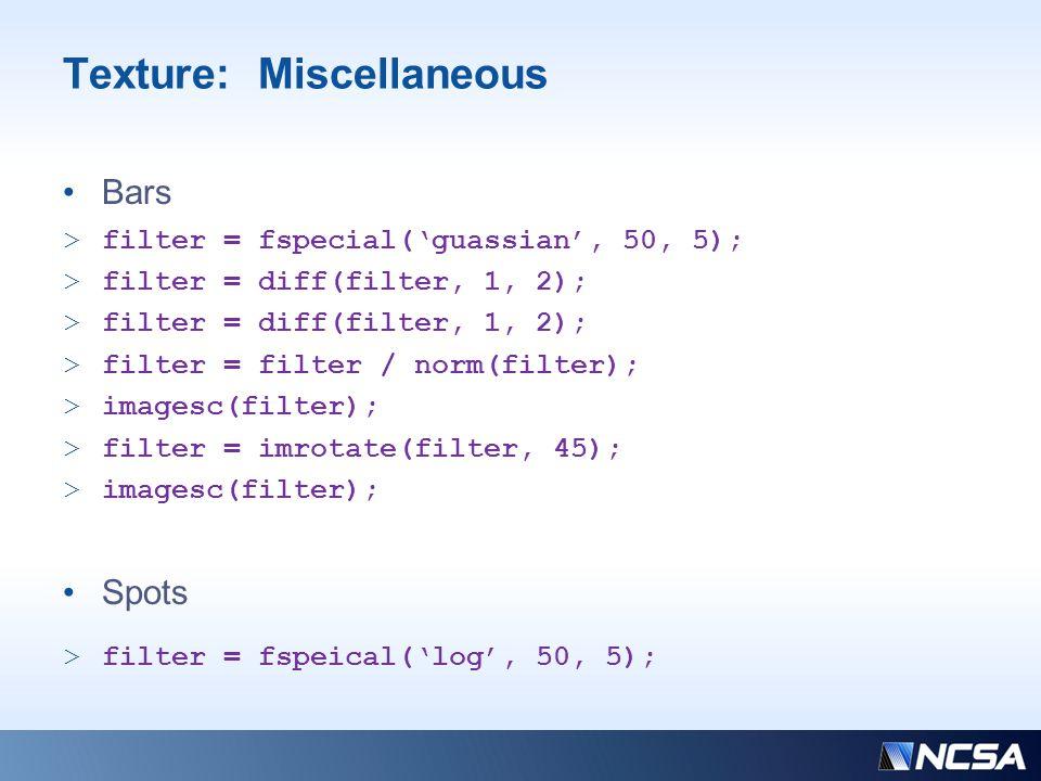 Texture: Miscellaneous >filter = fspecial('guassian', 50, 5); >filter = diff(filter, 1, 2); >filter = filter / norm(filter); >imagesc(filter); >filter = imrotate(filter, 45); >imagesc(filter); >filter = fspeical('log', 50, 5); Bars Spots
