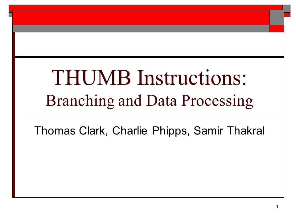 1 THUMB Instructions: Branching and Data Processing Thomas Clark, Charlie Phipps, Samir Thakral