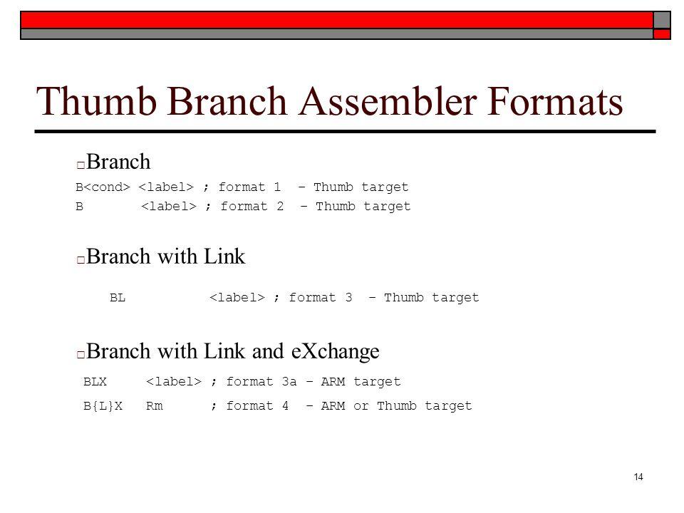 Thumb Branch Assembler Formats □ Branch B ; format 1 – Thumb target B ; format 2 – Thumb target □ Branch with Link BL ; format 3 – Thumb target □ Branch with Link and eXchange BLX ; format 3a – ARM target B{L}X Rm ; format 4 – ARM or Thumb target 14