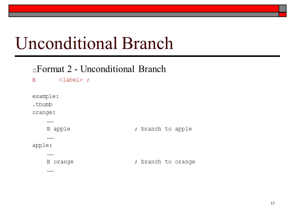Unconditional Branch □ Format 2 - Unconditional Branch B ; example:.thumb orange: …… B apple; branch to apple …… apple: …… B orange; branch to orange …… 17