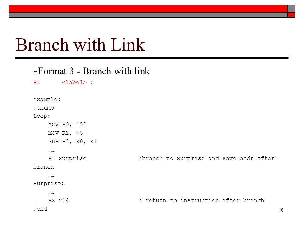 Branch with Link □ Format 3 - Branch with link BL ; example:.thumb Loop: MOV R0, #50 MOV R1, #5 SUB R3, R0, R1 …… BL Surprise;branch to Surprise and save addr after branch …… Surprise: …… BX r14; return to instruction after branch.end 18
