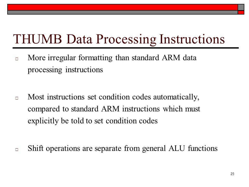 THUMB Data Processing Instructions □ More irregular formatting than standard ARM data processing instructions □ Most instructions set condition codes automatically, compared to standard ARM instructions which must explicitly be told to set condition codes □ Shift operations are separate from general ALU functions 25